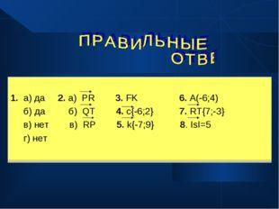 1. а) да 2. а) PR 3. FK 6. A(-6;4) б) да б) QT 4. c{-6;2} 7. RT{7;-3} в) нет