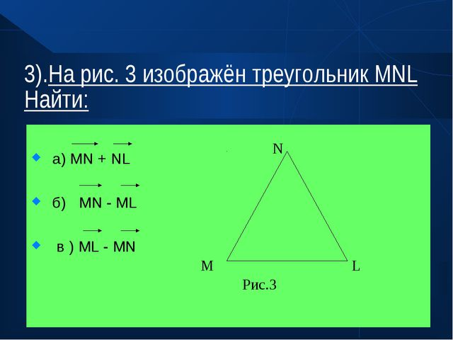 3).На рис. 3 изображён треугольник МNL Найти: а) MN + NL б) MN - ML в ) ML -...