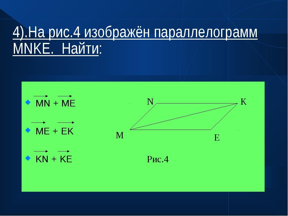 4).На рис.4 изображён параллелограмм MNKE. Найти: MN + ME ME + EK KN + KE M N...