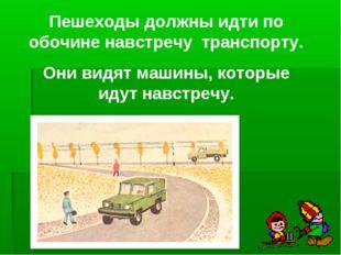 Пешеходы должны идти по обочине навстречу транспорту. Они видят машины, котор