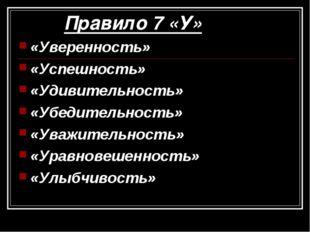 Правило 7 «У» «Уверенность» «Успешность» «Удивительность» «Убедительность» «