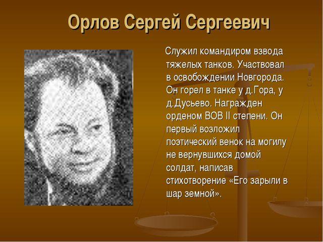 Орлов Сергей Сергеевич Служил командиром взвода тяжелых танков. Участвовал в...