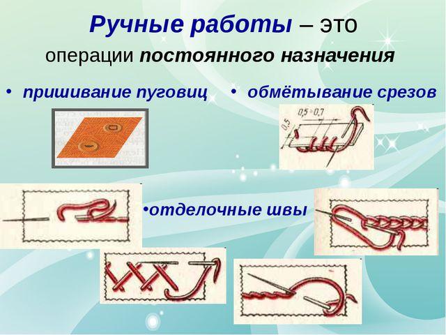 Ручные работы – это операции постоянного назначения пришивание пуговиц обмёты...