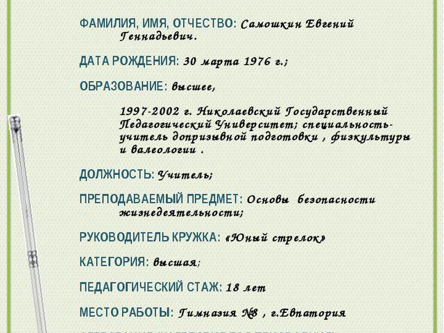 Общие сведения о учителе : ФАМИЛИЯ, ИМЯ, ОТЧЕСТВО: Самошкин Евгений Геннадьев...