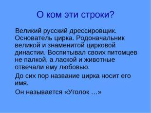 О ком эти строки? Великий русский дрессировщик. Основатель цирка. Родоначальн