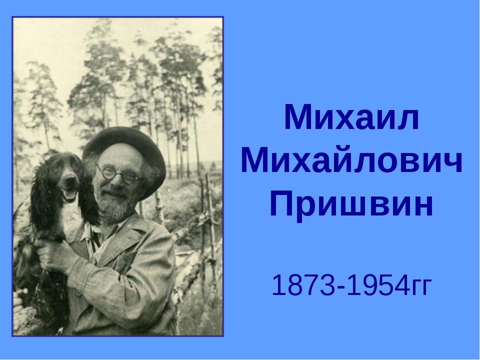 Михаил Михайлович Пришвин 1873-1954гг