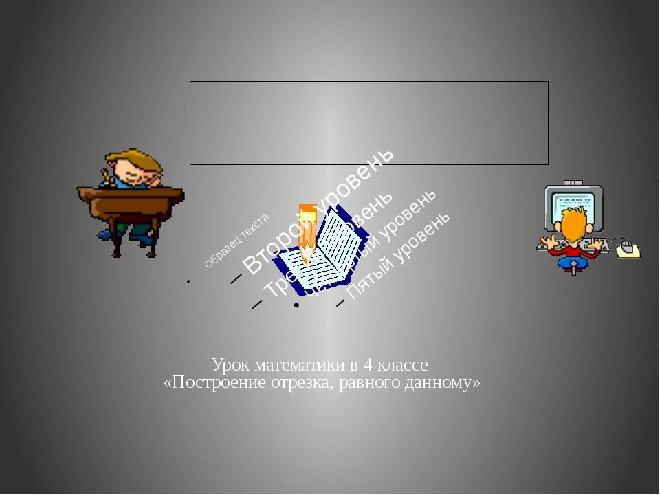 Урок математики в 4 классе «Построение отрезка, равного данному»