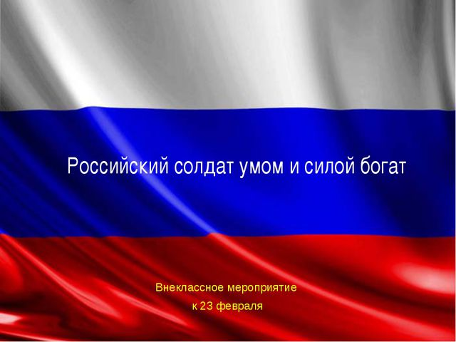 Внеклассное мероприятие к 23 февраля Российский солдат умом и силой богат
