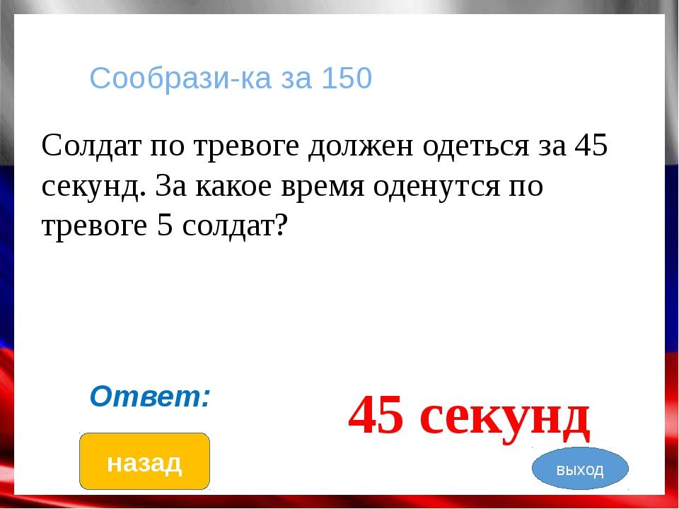 Слова, слова … за 250 Что у солдата под кроватью? порядок Ответ: назад выход