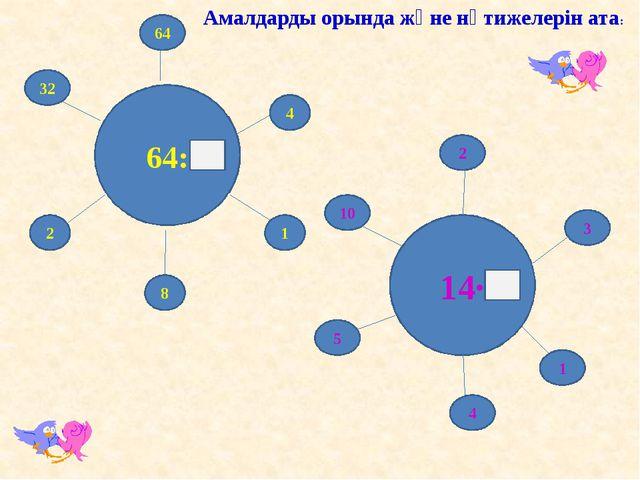 64: 14· 10 2 5 4 3 1 32 64 4 2 8 1 Амалдарды орында және нәтижелерін ата: