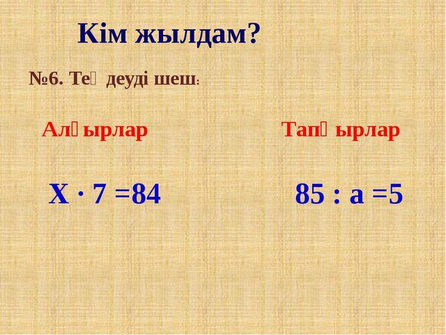 Кім жылдам? №6. Теңдеуді шеш: Алғырлар Тапқырлар X · 7 =84 85 : a =5