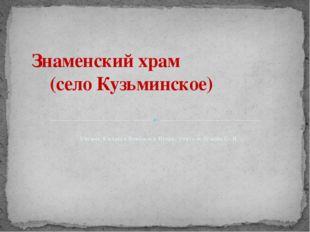 Ученик 8 класса Ковбасюк Игорь, учитель Ускова С. Н. Знаменский храм (село Ку