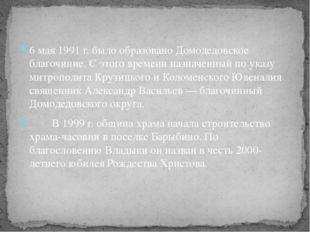 6мая 1991 г. было образовано Домодедовское благочиние. С этого времени назна