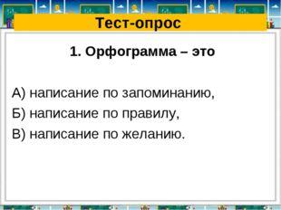Тест-опрос 1. Орфограмма – это А) написание по запоминанию, Б) написание по п