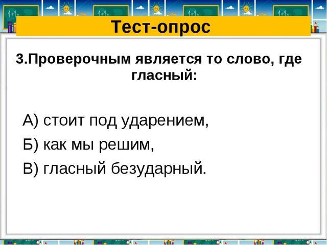 Тест-опрос 3.Проверочным является то слово, где гласный: А) стоит под ударени...