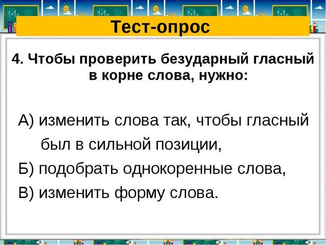 Тест-опрос 4. Чтобы проверить безударный гласный в корне слова, нужно: А) изм...