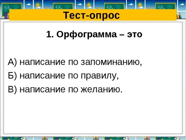 Тест-опрос 1. Орфограмма – это А) написание по запоминанию, Б) написание по п...