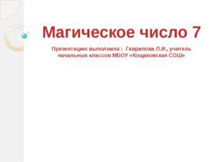 Магическое число 7 Презентацию выполнила : Гаврилова Л.И., учитель начальных