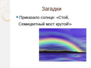 Загадки Приказало солнце: «Стой, Семицветный мост крутой!»