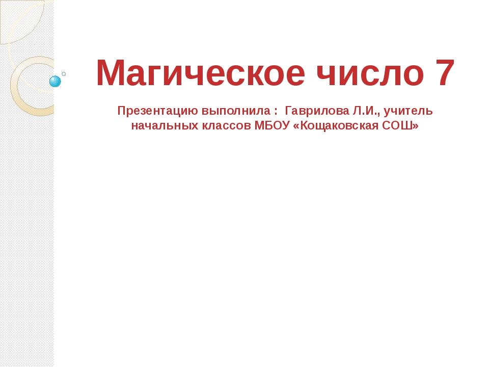Магическое число 7 Презентацию выполнила : Гаврилова Л.И., учитель начальных...