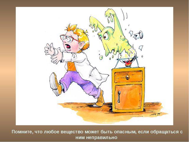 Помните, что любое вещество может быть опасным, если обращаться с ним неправи...