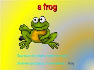 a frog Прыгнула из грядки, прямо на порог Зелёная красавица, по-английски …fr