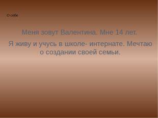 О себе Меня зовут Валентина. Мне 14 лет. Я живу и учусь в школе- интернате.