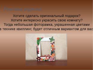 Реклама изделия. Хотите сделать оригинальный подарок? Хотите интересно украси