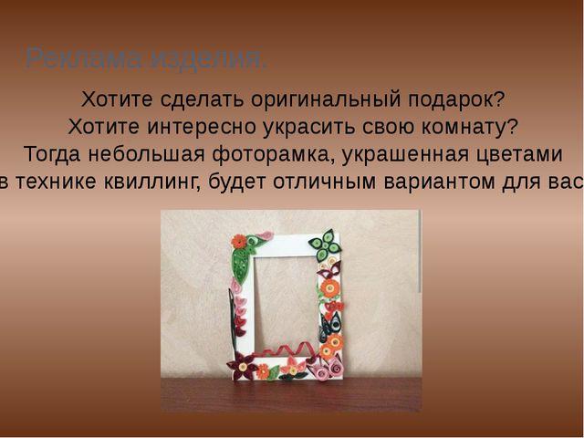 Реклама изделия. Хотите сделать оригинальный подарок? Хотите интересно украси...