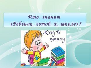 Что значит «Ребенок готов к школе»?