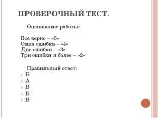 ПРОВЕРОЧНЫЙ ТЕСТ. Оценивание работы: Все верно – «5» Одна ошибка – «4» Две ош