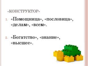 «КОНСТРУКТОР» «Помощница», «пословица», «делам», «всем». «Богатство», «знание