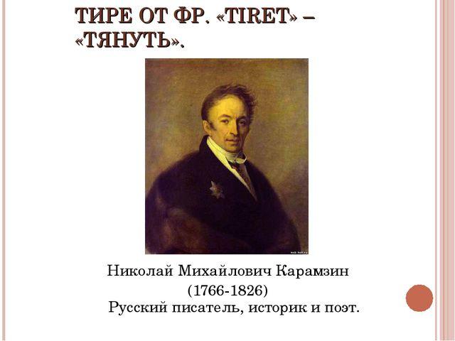 ТИРЕ ОТ ФР. «TIRET» – «ТЯНУТЬ». Николай Михайлович Карамзин (1766-1826) Русск...