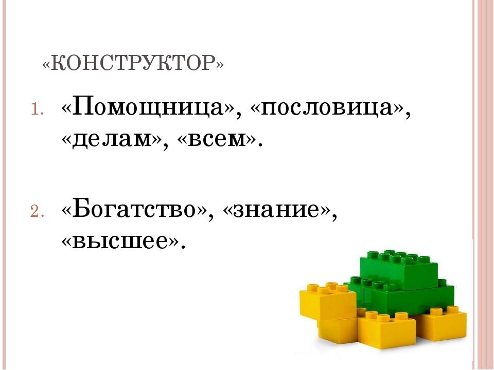 «КОНСТРУКТОР» «Помощница», «пословица», «делам», «всем». «Богатство», «знание...