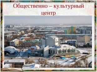 Общественно – культурный центр