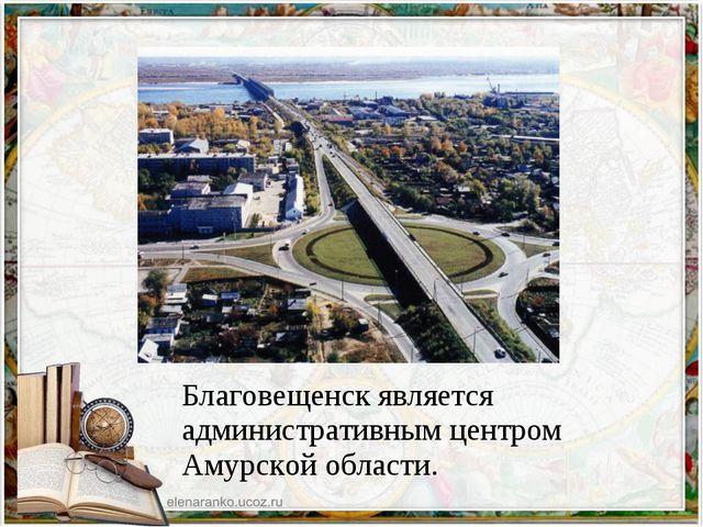 Благовещенск является административным центром Амурской области.