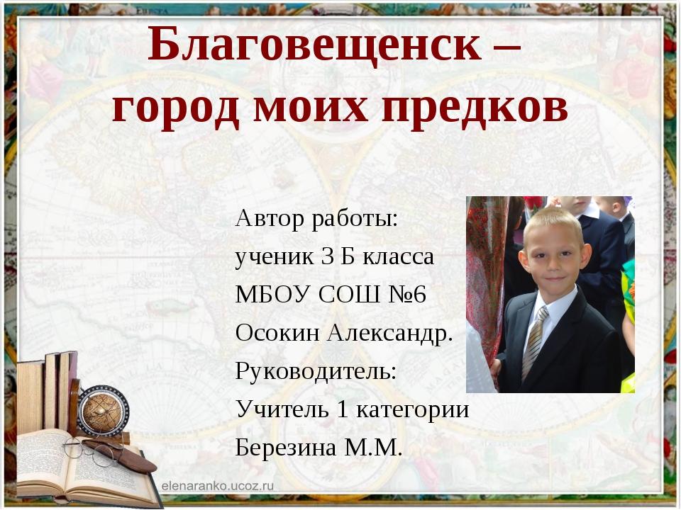 Благовещенск – город моих предков Автор работы: ученик 3 Б класса МБОУ СОШ №6...