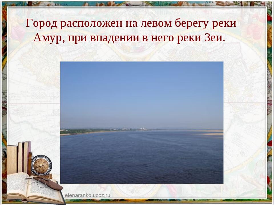 Город расположен на левом берегу реки Амур, при впадении в него реки Зеи.