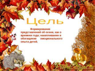 Формирование представлений об осени, как о времени года; накапливание и обог