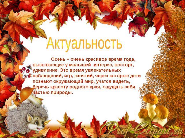 Осень – очень красивое время года, вызывающее у малышей интерес, восторг, уд...