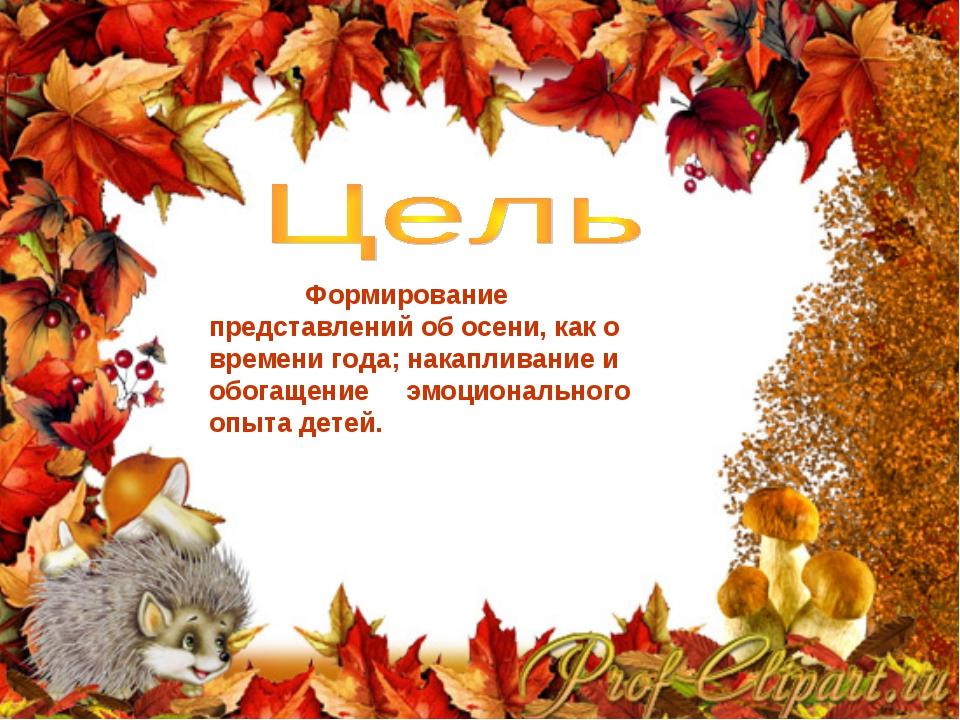 Формирование представлений об осени, как о времени года; накапливание и обог...