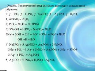 Ответ. Генетический ряд фосфора выглядит следующим образом: Р → Р2О5 → Н3РО4