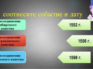 соотнесите событие и дату Присоединение сибирского ханства Присоединение астр