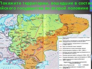 Покажите территории, вошедшие в состав Российского государства во второй поло