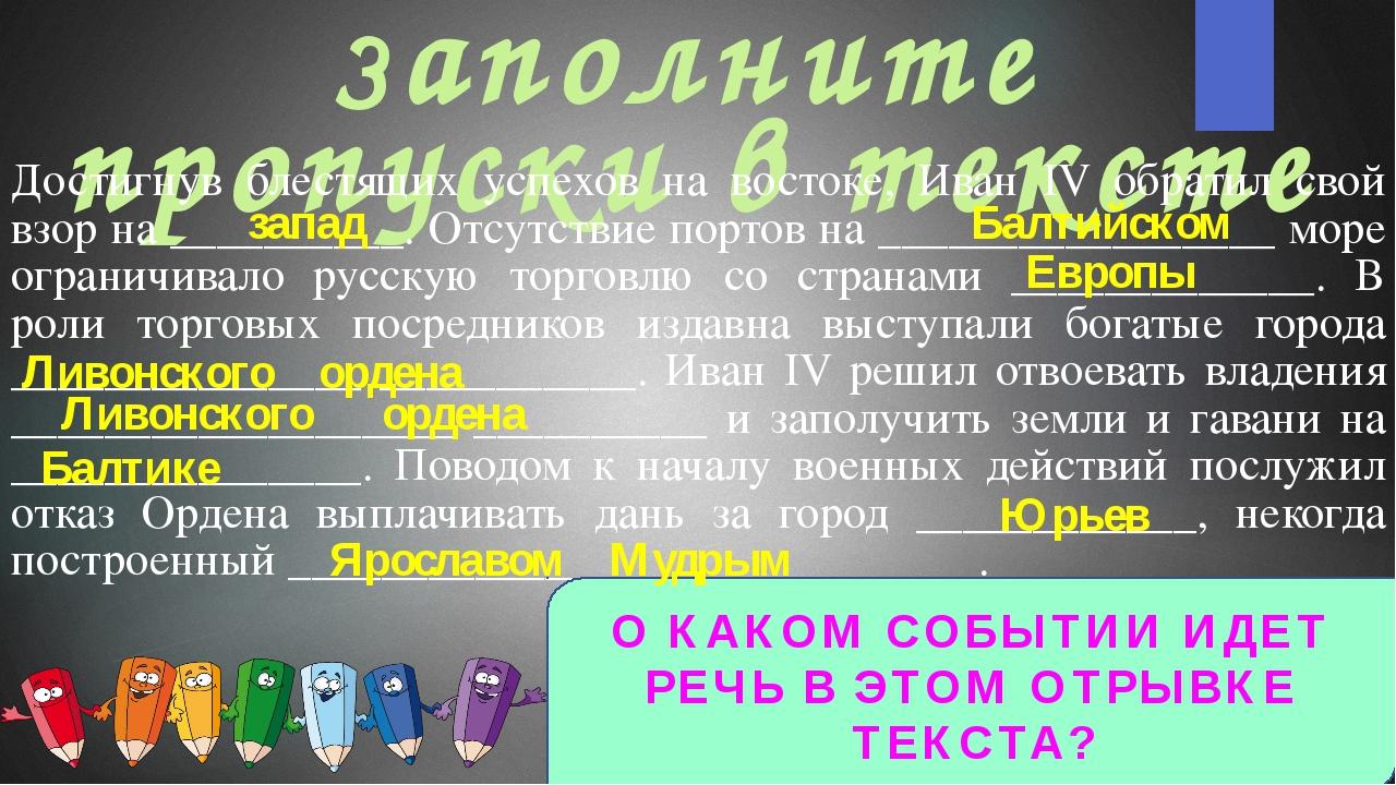 Заполните пропуски в тексте Достигнув блестящих успехов на востоке, Иван IV о...