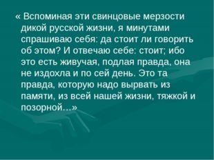 « Вспоминая эти свинцовые мерзости дикой русской жизни, я минутами спрашиваю
