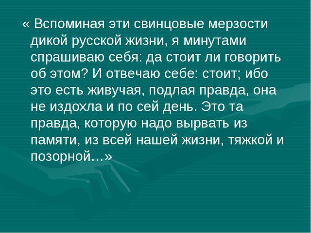 « Вспоминая эти свинцовые мерзости дикой русской жизни, я минутами спрашиваю...