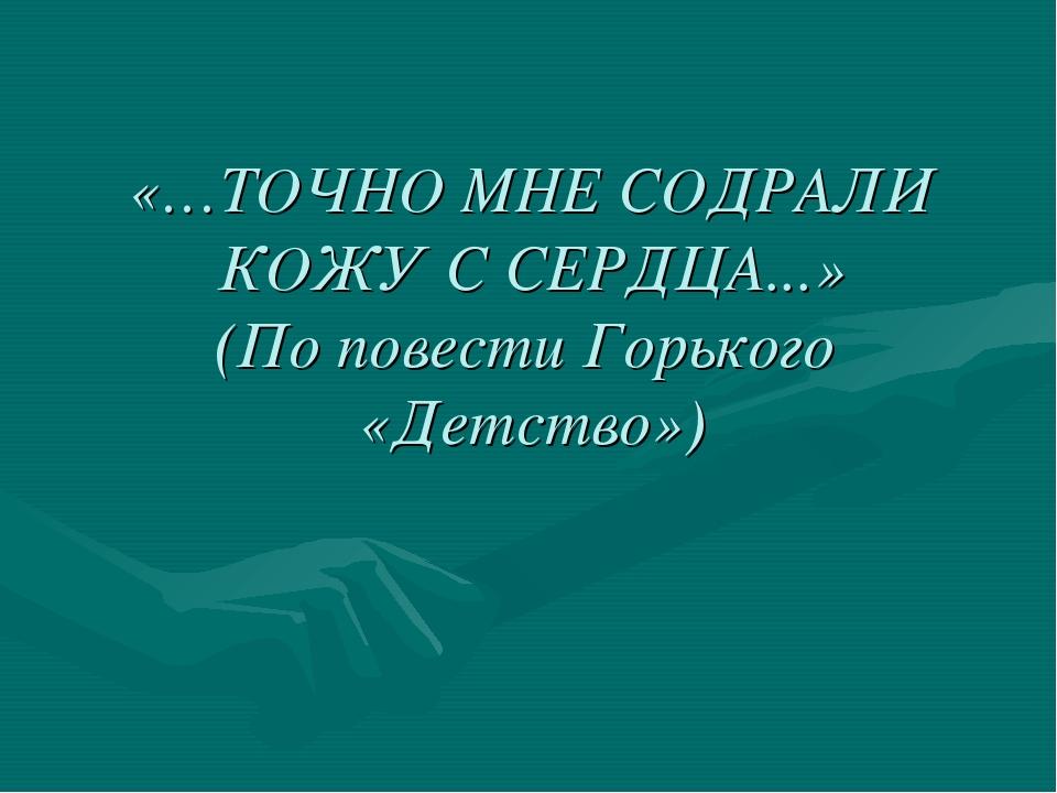 «…ТОЧНО МНЕ СОДРАЛИ КОЖУ С СЕРДЦА...» (По повести Горького «Детство»)