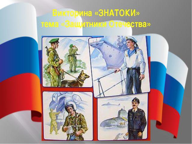 . Викторина «ЗНАТОКИ» тема «Защитники Отечества»