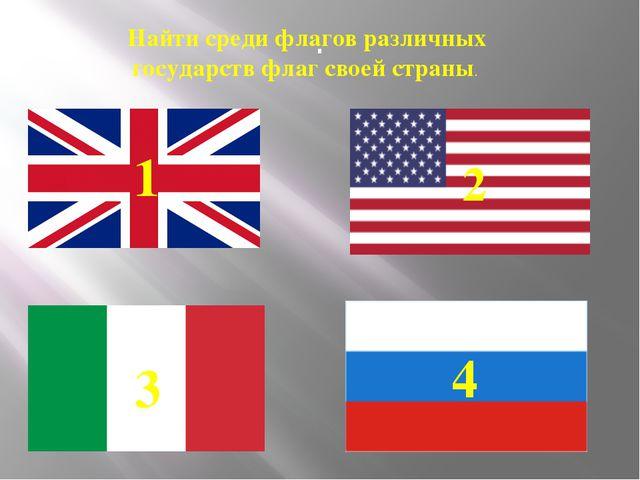 . Найти среди флагов различных государств флаг своей страны. 1 2 3 4